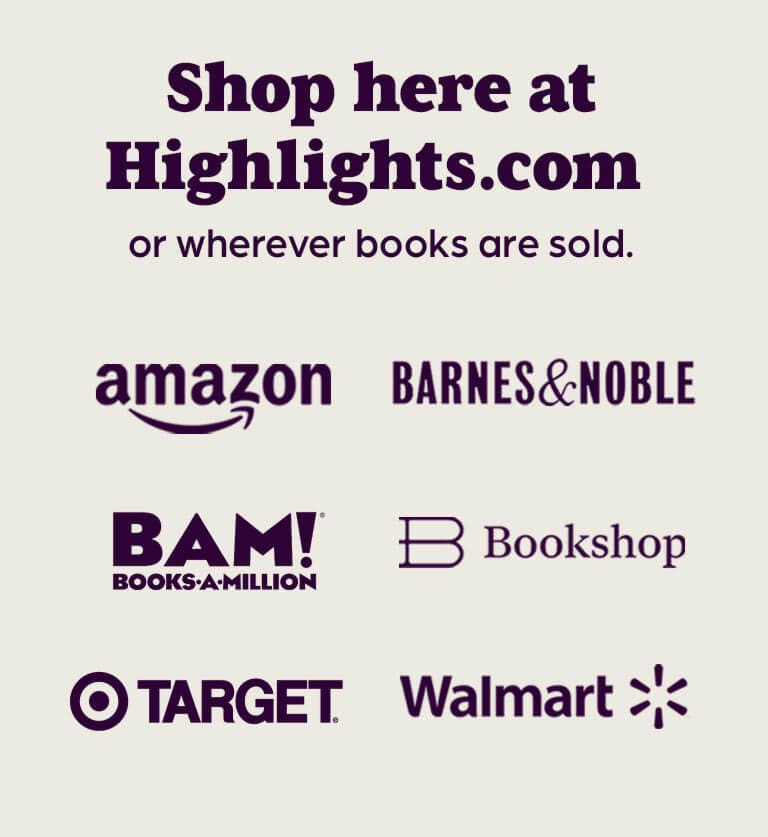 Shop here at Highlights dot com or wherever books are sold. Retailers include Amazon, Barnes and Noble, Books a Million, Bookshop, Target, and Walmart.