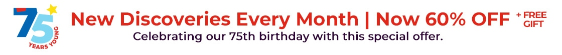 New discoveries every month now 60% off plus a free gift. Celebrating our 75th birthday with this special offer!