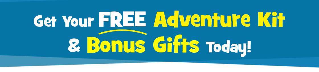 Get your free adventure kit and bonus gifts today!